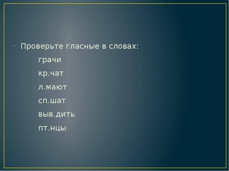 Проверьте гласные в словах: грачи кр.чат л.мают сп.шат выв.дить пт.нцы
