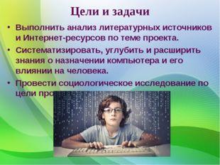 Цели и задачи Выполнить анализ литературных источников и Интернет-ресурсов по