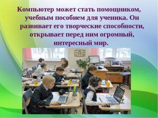 Компьютер может стать помощником, учебным пособием для ученика. Он развивает