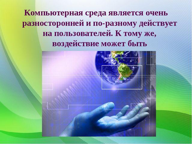 Компьютерная среда является очень разносторонней и по-разному действует на по...