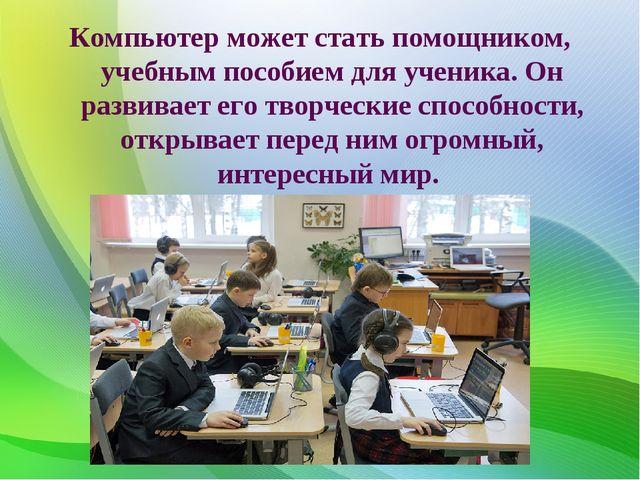 Компьютер может стать помощником, учебным пособием для ученика. Он развивает...