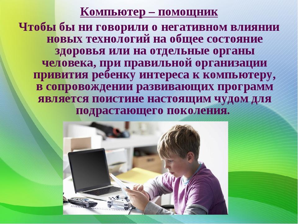 Компьютер – помощник Чтобы бы ни говорили о негативном влиянии новых технолог...
