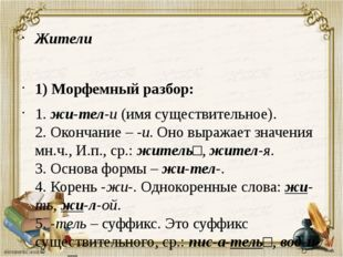 Жители 1) Морфемный разбор: 1.жи-тел-и(имя существительное). 2. Окончание –