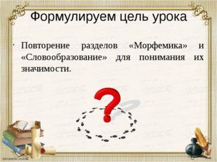 Формулируем цель урока Повторение разделов «Морфемика» и «Словообразование» д