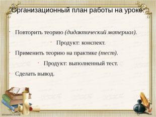 Организационный план работы на уроке: Повторить теорию (дидактический материа