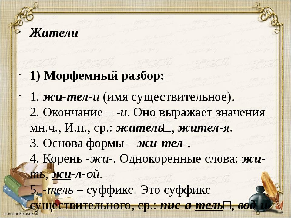 Жители 1) Морфемный разбор: 1.жи-тел-и(имя существительное). 2. Окончание –...