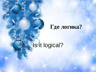 Где логика? Is it logical?