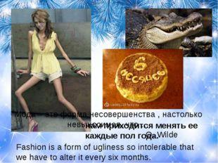 Мода – это форма несовершенства , настолько невыносимая, что …  O. Wild