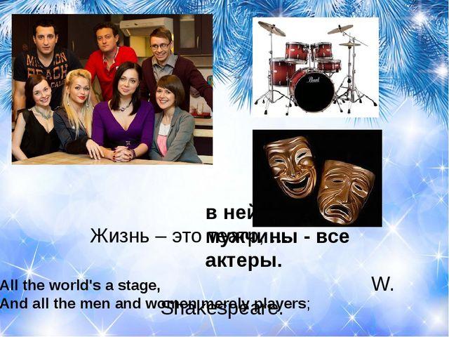 Жизнь – это театр, …  W. Shakespeare. в ней женщины, мужчины - все ак...
