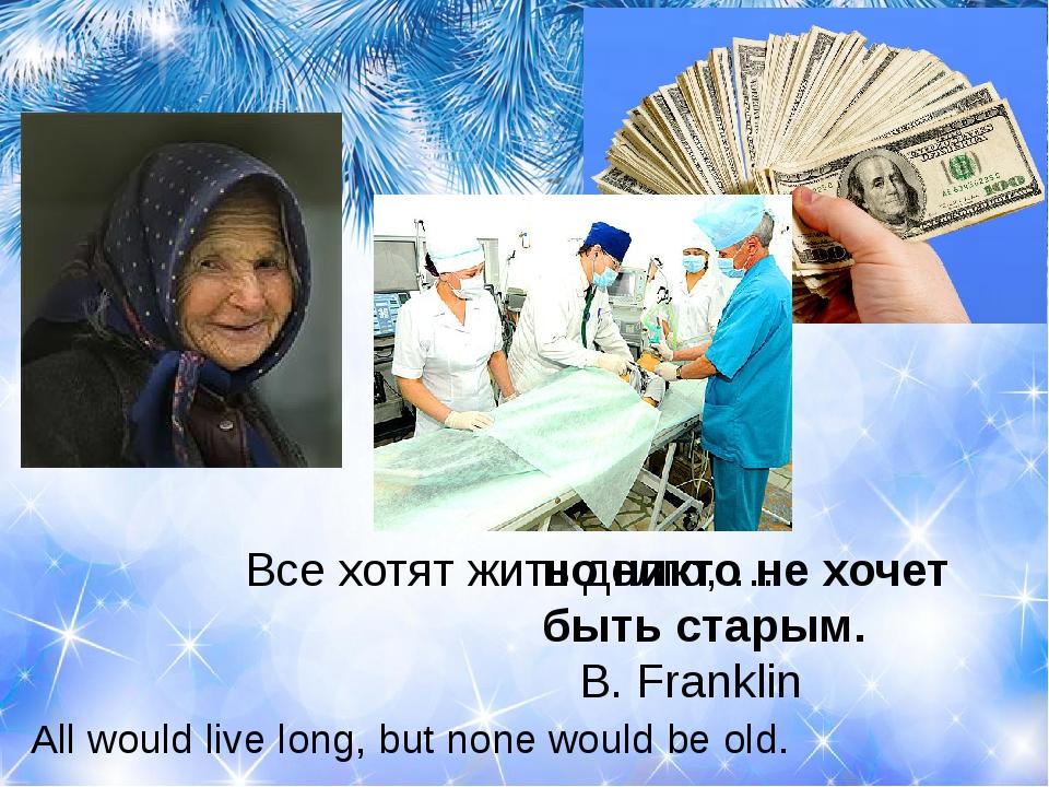 Все хотят жить долго, … B. Franklin но никто не хочет быть старым. All...