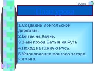 План урока 1.Создание монгольской державы. 2.Битва на Калке. 3.1-ый поход Бат