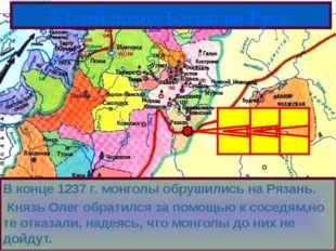 В конце 1237 г. монголы обрушились на Рязань. Князь Олег обратился за помощью