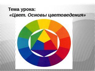 Тема урока: «Цвет. Основы цветоведения»