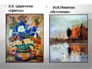 З.К. Церетели «Цветы» И.И.Левитан «Источник»
