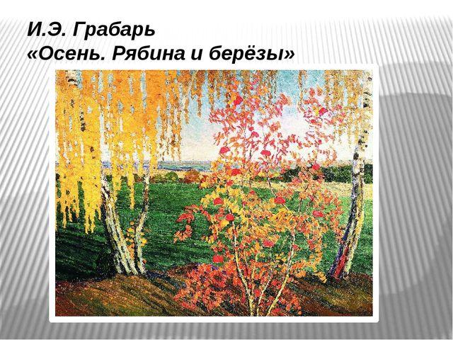 И.Э. Грабарь «Осень. Рябина и берёзы»