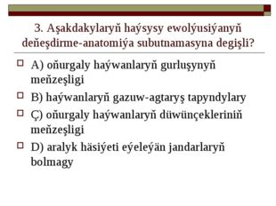 3. Aşakdakylaryň haýsysy ewolýusiýanyň deňeşdirme-anatomiýa subutnamasyna deg