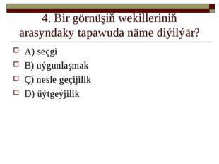 4. Bir görnüşiň wekilleriniň arasyndaky tapawuda näme diýilýär? A) seçgi B) u