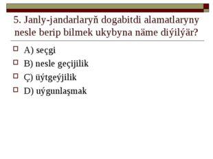5. Janly-jandarlaryň dogabitdi alamatlaryny nesle berip bilmek ukybyna näme d