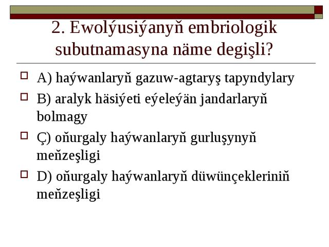 2. Ewolýusiýanyň embriologik subutnamasyna näme degişli? A) haýwanlaryň gazuw...
