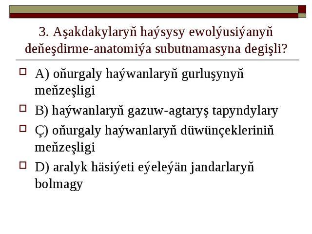 3. Aşakdakylaryň haýsysy ewolýusiýanyň deňeşdirme-anatomiýa subutnamasyna deg...