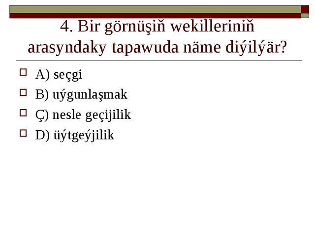 4. Bir görnüşiň wekilleriniň arasyndaky tapawuda näme diýilýär? A) seçgi B) u...