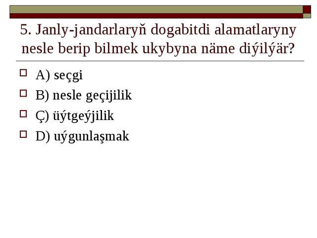 5. Janly-jandarlaryň dogabitdi alamatlaryny nesle berip bilmek ukybyna näme d...