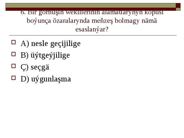 6. Bir görnüşiň wekilleriniň alamatlarynyň köpüsi boýunça özaralarynda meňzeş...