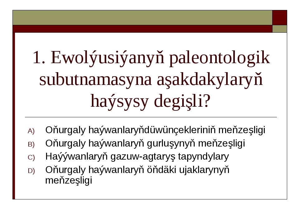 1. Ewolýusiýanyň paleontologik subutnamasyna aşakdakylaryň haýsysy degişli? O...