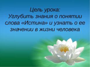 Цель урока: Углубить знания о понятии слова «Истина» и узнать о ее значении в