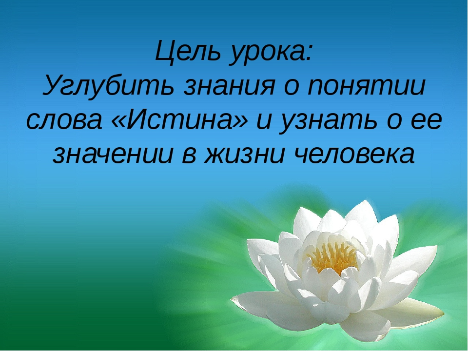 Цель урока: Углубить знания о понятии слова «Истина» и узнать о ее значении в...