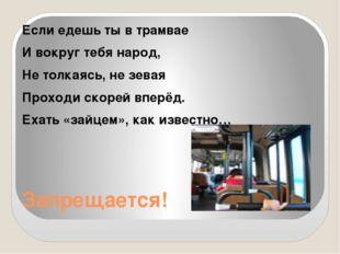 Запрещается! Если едешь ты в трамвае И вокруг тебя народ, Не толкаясь, не зев