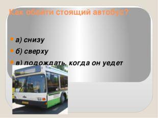 Как обойти стоящий автобус? а) снизу б) сверху в) подождать, когда он уедет