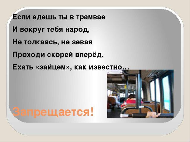 Запрещается! Если едешь ты в трамвае И вокруг тебя народ, Не толкаясь, не зев...