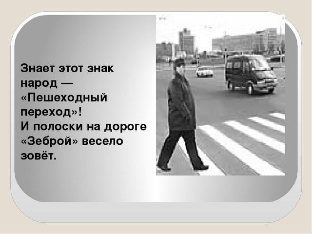 Знает этот знак народ — «Пешеходный переход»! И полоски на дороге «Зеброй» в...