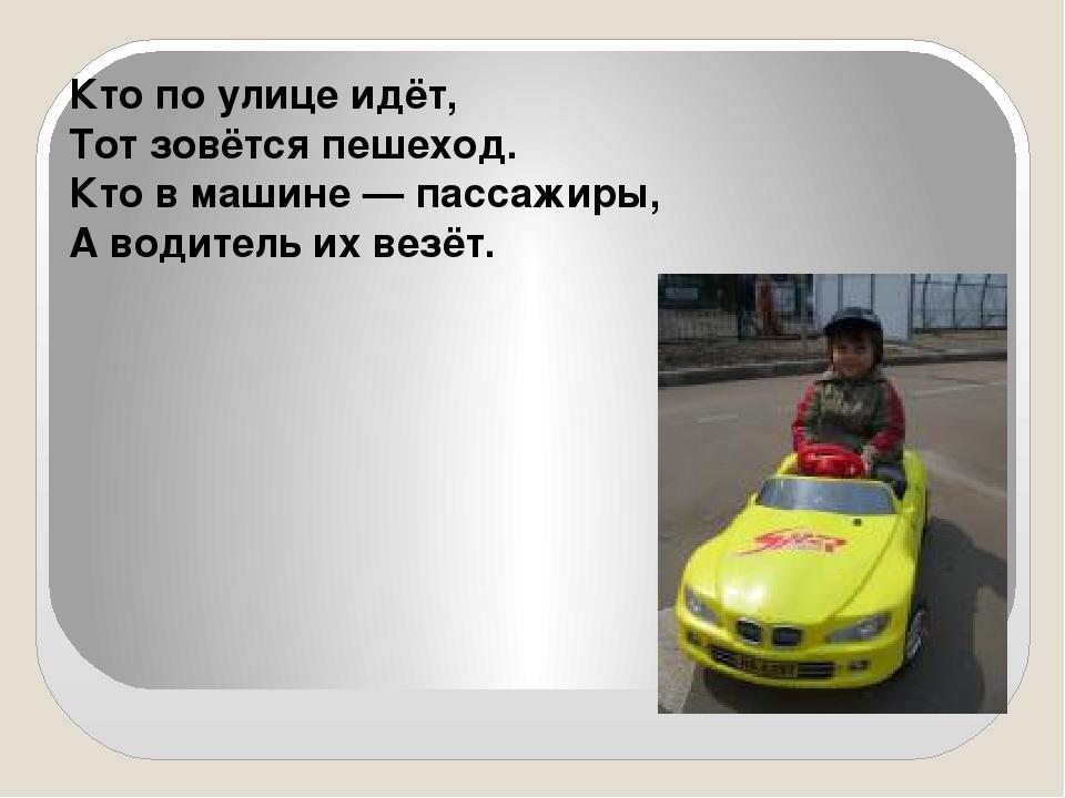 Кто по улице идёт, Тот зовётся пешеход. Кто в машине — пассажиры, А водитель...