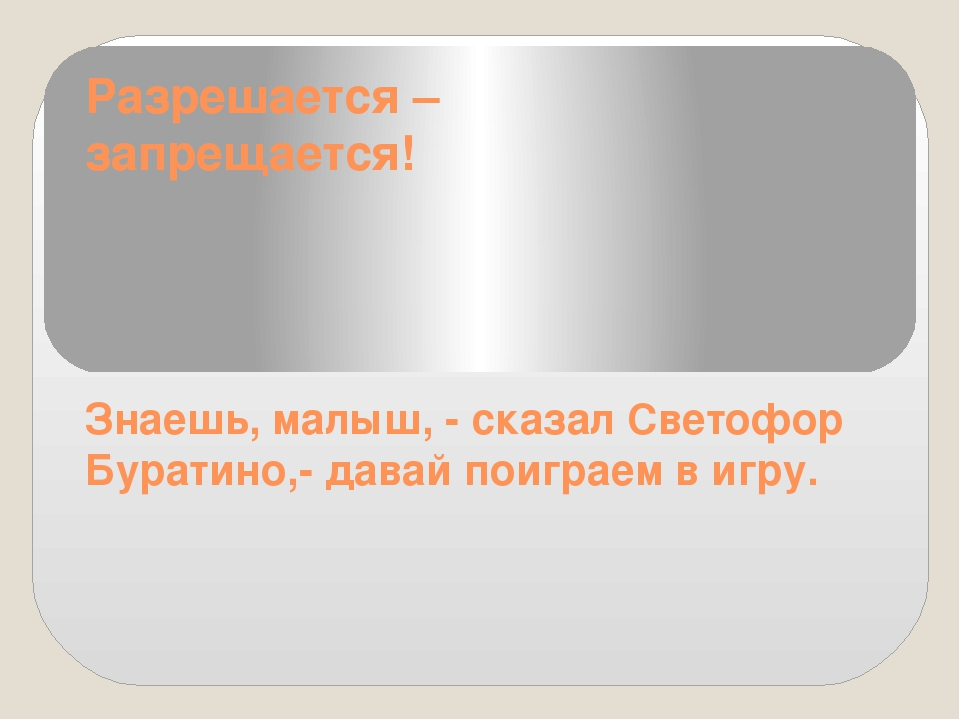 Разрешается – запрещается! Знаешь, малыш, - сказал Светофор Буратино,- давай...