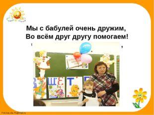Мы с бабулей очень дружим, Во всём друг другу помогаем! С ней большие мы дру
