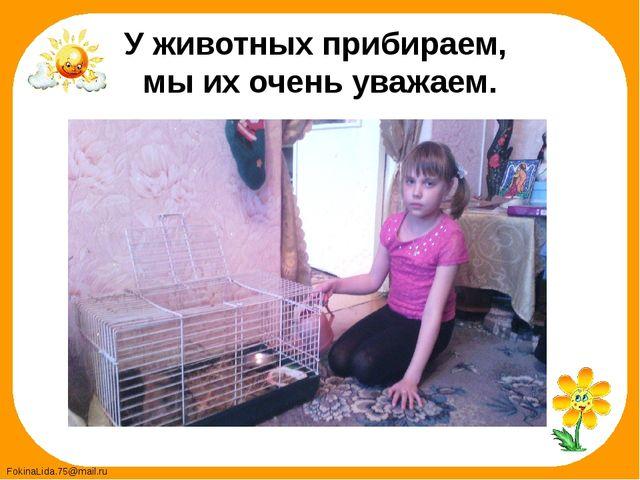 У животных прибираем, мы их очень уважаем. FokinaLida.75@mail.ru