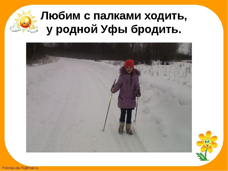Любим с палками ходить, у родной Уфы бродить. FokinaLida.75@mail.ru