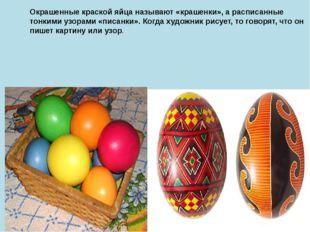 Окрашенные краской яйца называют «крашенки», а расписанные тонкими узорами «