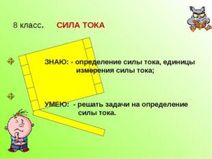 8 класс. СИЛА ТОКА ЗНАЮ: - определение силы тока, единицы измерения силы тока