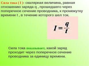 Сила тока ( I )- скалярная величина, равная отношению заряда q , прошедшего ч