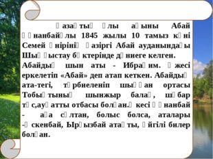 Қазақтың ұлы ақыны Абай Құнанбайұлы 1845 жылы 10 тамыз күні Семей өнірінің