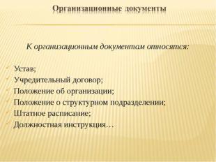 К организационным документам относятся: Устав; Учредительный договор; Положен