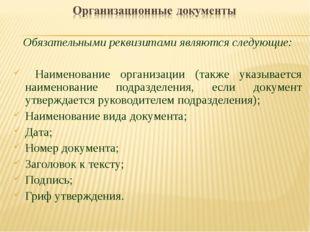 Обязательными реквизитами являются следующие: Наименование организации (также