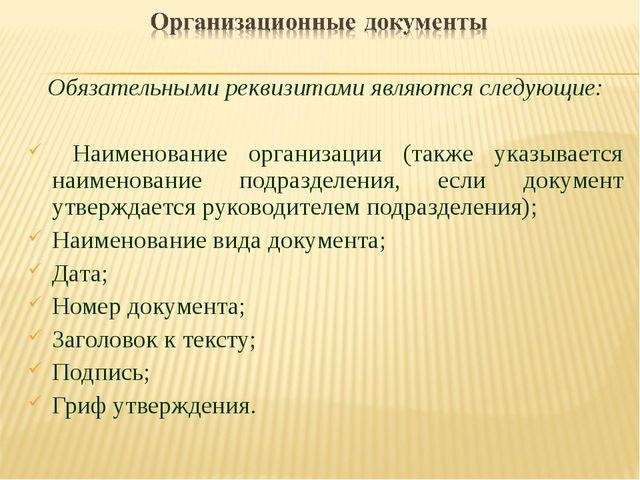 Обязательными реквизитами являются следующие: Наименование организации (также...