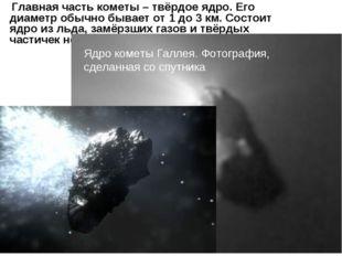 Главная часть кометы – твёрдое ядро. Его диаметр обычно бывает от 1 до 3 км.