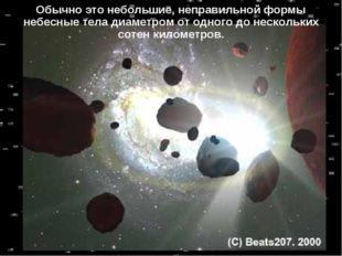 * Обычно это небольшие, неправильной формы небесные тела диаметром от одного