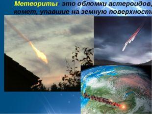 Метеориты- это обломки астероидов, комет, упавшие на земную поверхность