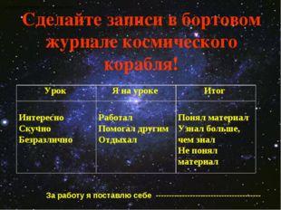 Сделайте записи в бортовом журнале космического корабля! За работу на уроке я
